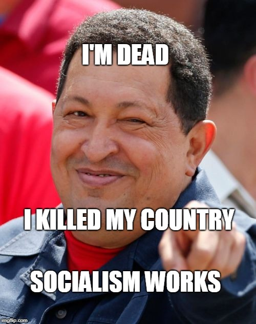 Chavez | I'M DEAD SOCIALISM WORKS I KILLED MY COUNTRY | image tagged in memes,chavez | made w/ Imgflip meme maker