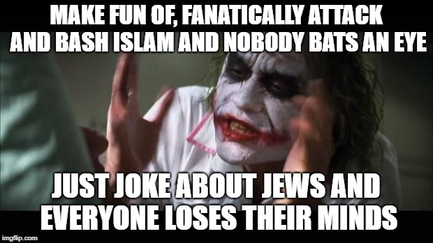 And everybody loses their minds Meme | MAKE FUN OF, FANATICALLY ATTACK AND BASH ISLAM AND NOBODY BATS AN EYE JUST JOKE ABOUT JEWS AND EVERYONE LOSES THEIR MINDS | image tagged in memes,and everybody loses their minds | made w/ Imgflip meme maker