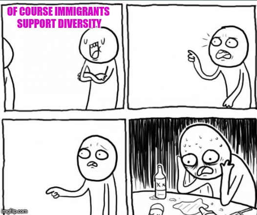 OF COURSE IMMIGRANTS SUPPORT DIVERSITY | made w/ Imgflip meme maker