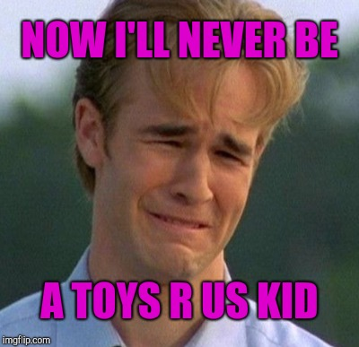 NOW I'LL NEVER BE A TOYS R US KID | made w/ Imgflip meme maker