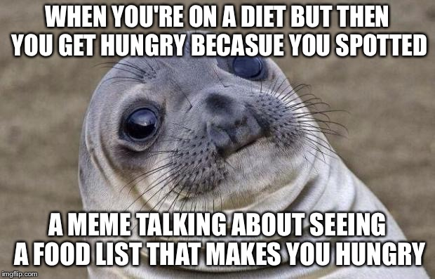 Awkward Moment Sealion Meme | WHEN YOU'RE ON A DIET BUT THEN YOU GET HUNGRY BECASUE YOU SPOTTED A MEME TALKING ABOUT SEEING A FOOD LIST THAT MAKES YOU HUNGRY | image tagged in memes,awkward moment sealion | made w/ Imgflip meme maker