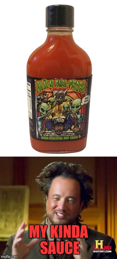 Hot Sauce | MY KINDA SAUCE | image tagged in memes,funny,dank,aliens,hot sauce,ow my butt | made w/ Imgflip meme maker