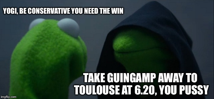Evil Kermit Meme | YOGI, BE CONSERVATIVE YOU NEED THE WIN TAKE GUINGAMP AWAY TO TOULOUSE AT 6.20, YOU PUSSY | image tagged in memes,evil kermit | made w/ Imgflip meme maker