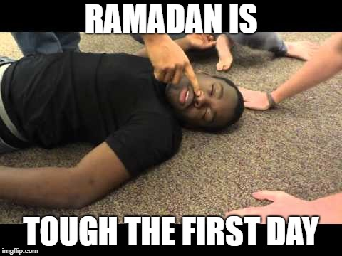 ramadan | RAMADAN IS TOUGH THE FIRST DAY | image tagged in fasting | made w/ Imgflip meme maker