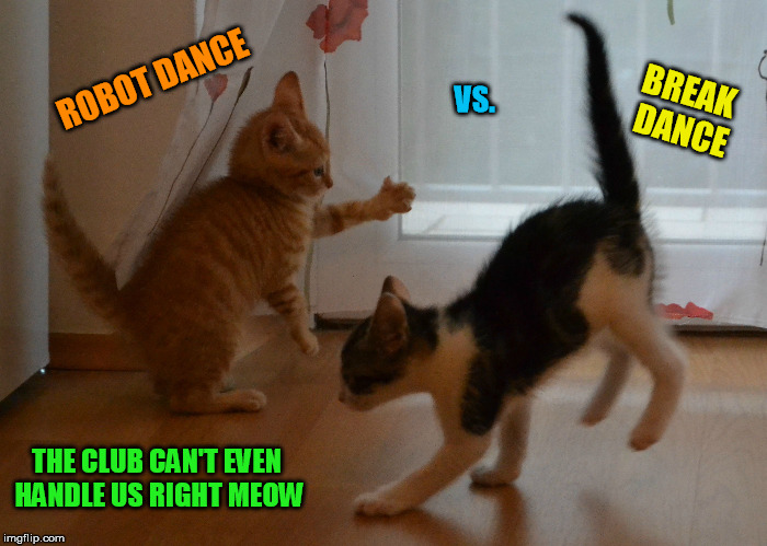 ROBOT DANCE BREAK DANCE VS. THE CLUB CAN'T EVEN HANDLE US RIGHT MEOW | made w/ Imgflip meme maker