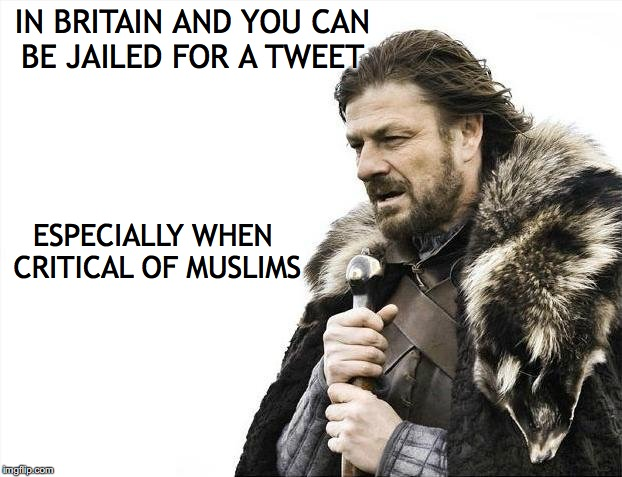Brace Yourselves X is Coming Meme | IN BRITAIN AND YOU CAN BE JAILED FOR A TWEET ESPECIALLY WHEN CRITICAL OF MUSLIMS | image tagged in memes,brace yourselves x is coming | made w/ Imgflip meme maker