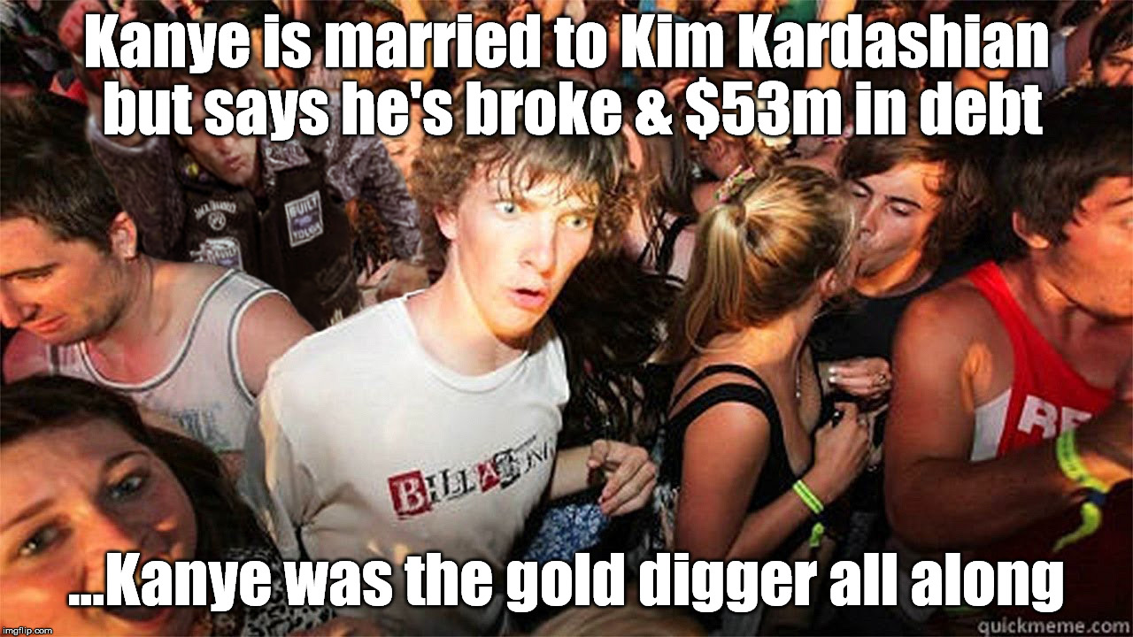 Kanye is the gold digger | Kanye is married to Kim Kardashian but says he's broke & $53m in debt ...Kanye was the gold digger all along | image tagged in kanye,kim kardashian,gold digger | made w/ Imgflip meme maker
