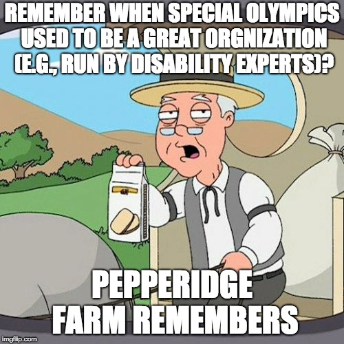 A Great Organization Gone Bad | REMEMBER WHEN SPECIAL OLYMPICS USED TO BE A GREAT ORGNIZATION (E.G., RUN BY DISABILITY EXPERTS)? PEPPERIDGE FARM REMEMBERS | image tagged in memes,pepperidge farm remembers,special olympics | made w/ Imgflip meme maker
