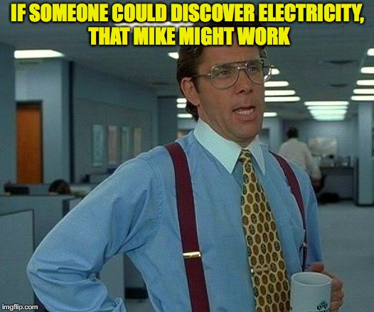 That Would Be Great Meme | IF SOMEONE COULD DISCOVER ELECTRICITY, THAT MIKE MIGHT WORK | image tagged in memes,that would be great | made w/ Imgflip meme maker