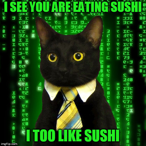 I SEE YOU ARE EATING SUSHI I TOO LIKE SUSHI | made w/ Imgflip meme maker