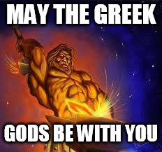 Greek God | MAY THE GREEK GODS BE WITH YOU | image tagged in greek god | made w/ Imgflip meme maker