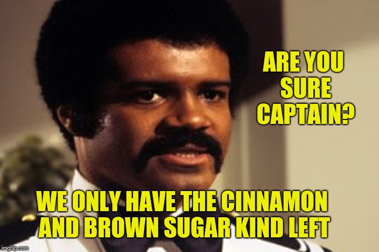 WE ONLY HAVE THE CINNAMON AND BROWN SUGAR KIND LEFT ARE YOU SURE CAPTAIN? | made w/ Imgflip meme maker