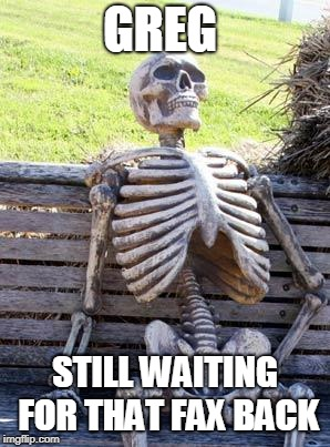 Waiting Skeleton Meme | GREG STILL WAITING FOR THAT FAX BACK | image tagged in memes,waiting skeleton | made w/ Imgflip meme maker