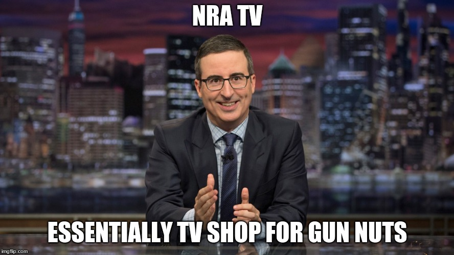 NRA TV ESSENTIALLY TV SHOP FOR GUN NUTS | image tagged in john oliver simile | made w/ Imgflip meme maker