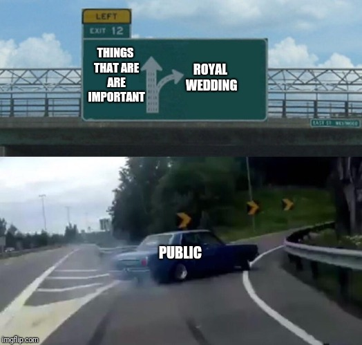 Left Exit 12 Off Ramp Meme | THINGS THAT ARE ARE IMPORTANT ROYAL WEDDING PUBLIC | image tagged in memes,left exit 12 off ramp | made w/ Imgflip meme maker