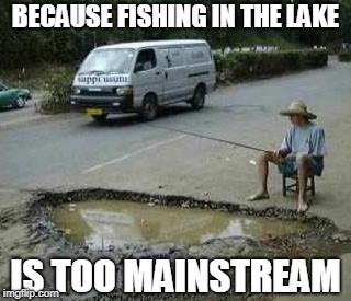Lake Fishing Vs Pothole Fishing | BECAUSE FISHING IN THE LAKE IS TOO MAINSTREAM | image tagged in pothole fishing | made w/ Imgflip meme maker