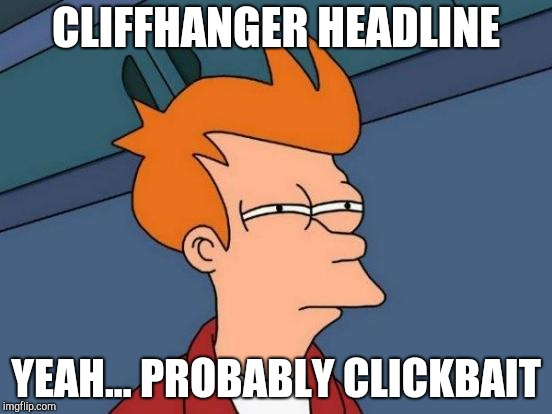 Reading the morning news | CLIFFHANGER HEADLINE YEAH... PROBABLY CLICKBAIT | image tagged in memes,futurama fry | made w/ Imgflip meme maker
