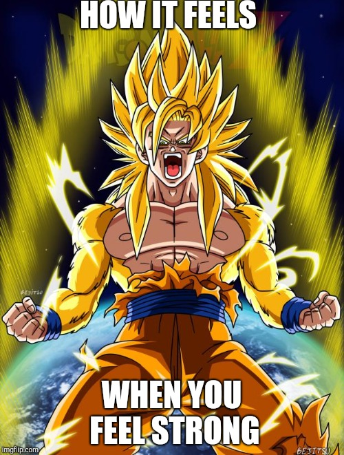 Goku | HOW IT FEELS WHEN YOU FEEL STRONG | image tagged in goku | made w/ Imgflip meme maker