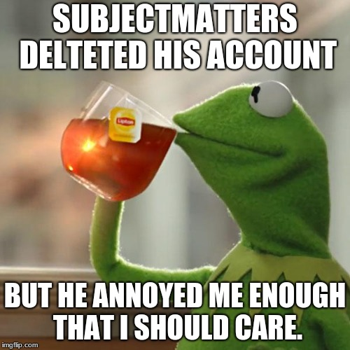 RIP SubjectMatters | SUBJECTMATTERS DELETED HIS ACCOUNT BUT HE ANNOYED ME ENOUGH THAT I SHOULD CARE. | image tagged in memes,but thats none of my business,kermit the frog,subjectmatters | made w/ Imgflip meme maker