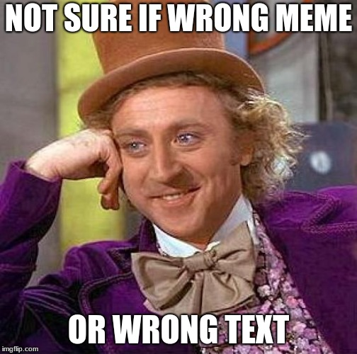 Creepy Condescending Wonka Meme | NOT SURE IF WRONG MEME OR WRONG TEXT | image tagged in memes,creepy condescending wonka | made w/ Imgflip meme maker