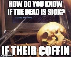 HOW DO YOU KNOW IF THE DEAD IS SICK? IF THEIR COFFIN | image tagged in bones | made w/ Imgflip meme maker