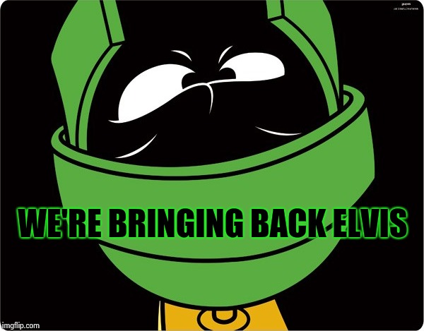 Marvin the Martian | WE'RE BRINGING BACK ELVIS | image tagged in marvin the martian | made w/ Imgflip meme maker