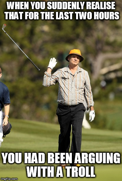 Bill Murray Golf |  WHEN YOU SUDDENLY REALISE THAT FOR THE LAST TWO HOURS; YOU HAD BEEN ARGUING WITH A TROLL | image tagged in memes,bill murray golf | made w/ Imgflip meme maker