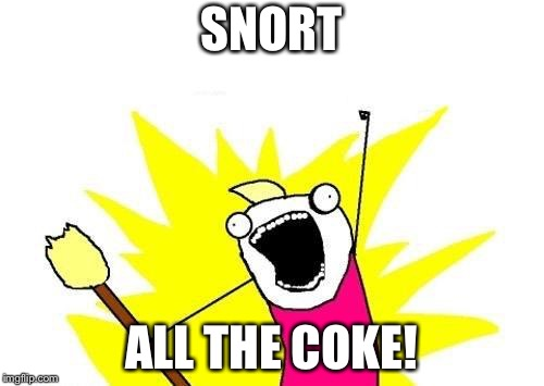 X All The Y Meme | SNORT ALL THE COKE! | image tagged in memes,x all the y | made w/ Imgflip meme maker