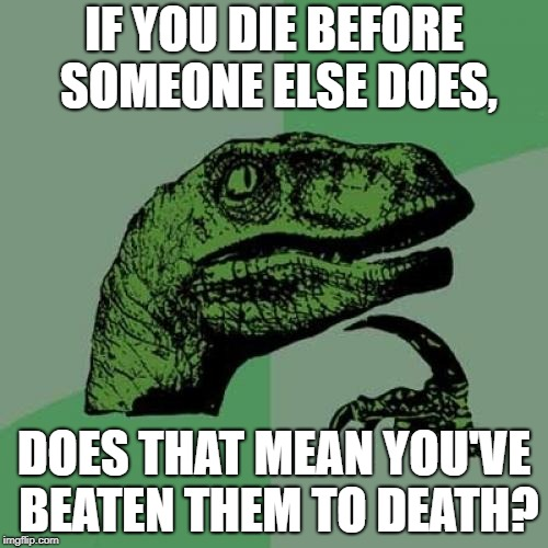 Philosoraptor Meme | IF YOU DIE BEFORE SOMEONE ELSE DOES, DOES THAT MEAN YOU'VE BEATEN THEM TO DEATH? | image tagged in memes,philosoraptor | made w/ Imgflip meme maker