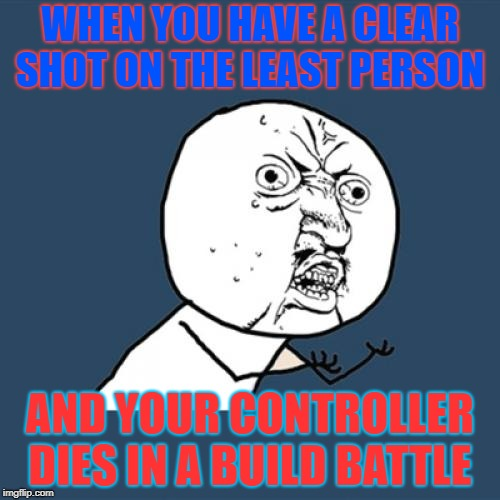 ooof true tho true   | WHEN YOU HAVE A CLEAR SHOT ON THE LEAST PERSON AND YOUR CONTROLLER DIES IN A BUILD BATTLE | image tagged in memes,y u no | made w/ Imgflip meme maker