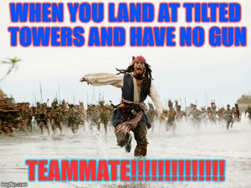 Jack Sparrow Being Chased Meme | WHEN YOU LAND AT TILTED TOWERS AND HAVE NO GUN TEAMMATE!!!!!!!!!!!!!! | image tagged in memes,jack sparrow being chased | made w/ Imgflip meme maker