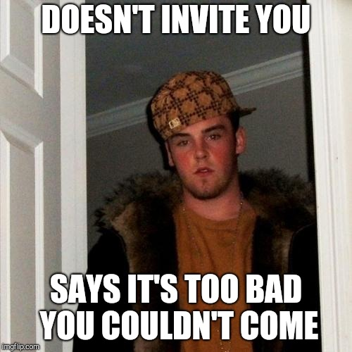 Scumbag Steve Meme | DOESN'T INVITE YOU SAYS IT'S TOO BAD YOU COULDN'T COME | image tagged in memes,scumbag steve | made w/ Imgflip meme maker