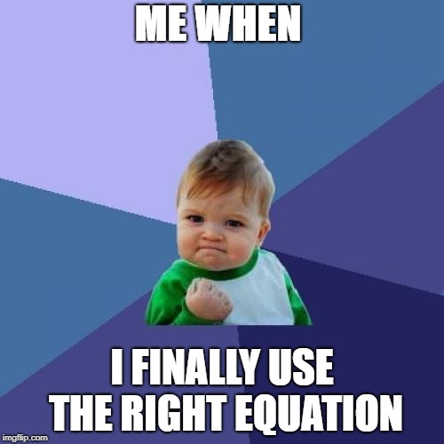 Success Kid Meme | ME WHEN I FINALLY USE THE RIGHT EQUATION | image tagged in memes,success kid | made w/ Imgflip meme maker