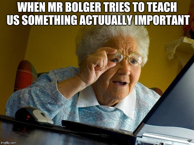 Grandma Finds The Internet | WHEN MR BOLGER TRIES TO TEACH US SOMETHING ACTUUALLY IMPORTANT | image tagged in memes,grandma finds the internet | made w/ Imgflip meme maker