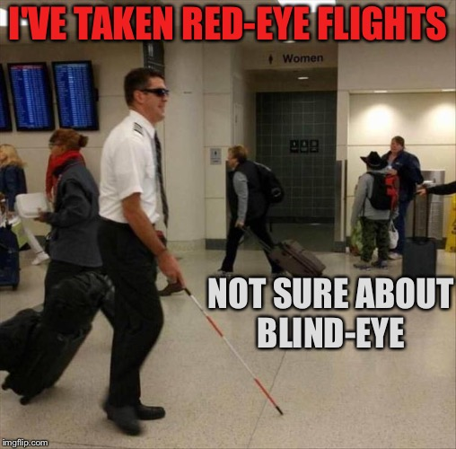I know there's a lot of automation but... | I'VE TAKEN RED-EYE FLIGHTS NOT SURE ABOUT BLIND-EYE | image tagged in pilot,flight,blind,memes,funny | made w/ Imgflip meme maker