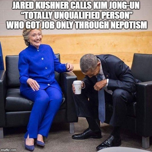 "Hillary Obama laughing  | JARED KUSHNER CALLS KIM JONG-UN ""TOTALLY UNQUALIFIED PERSON"" WHO GOT JOB ONLY THROUGH NEPOTISM 