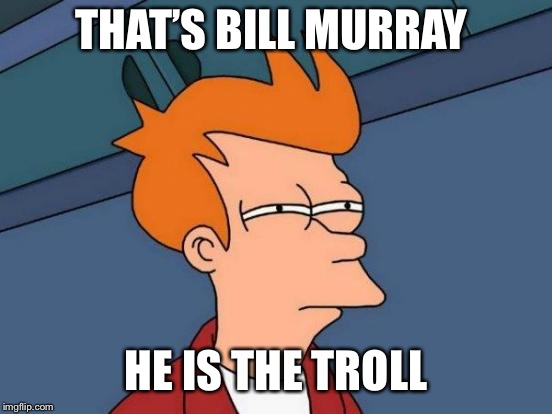 Futurama Fry Meme | THAT'S BILL MURRAY HE IS THE TROLL | image tagged in memes,futurama fry | made w/ Imgflip meme maker