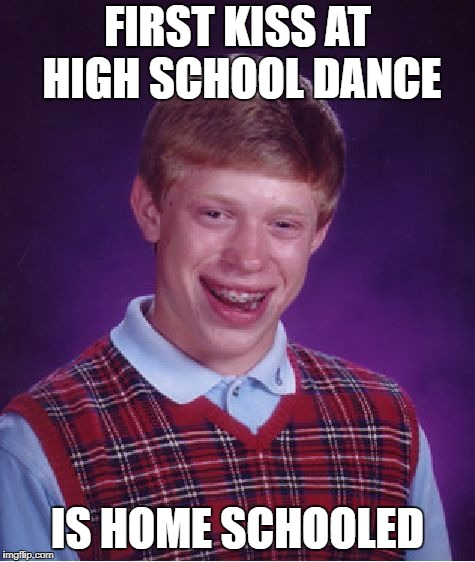 First Kiss | FIRST KISS AT HIGH SCHOOL DANCE IS HOME SCHOOLED | image tagged in memes,bad luck brian,dark humor,comedy,incest | made w/ Imgflip meme maker