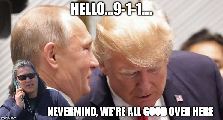 HELLO...9-1-1.... NEVERMIND, WE'RE ALL GOOD OVER HERE | image tagged in trump,putin,cell phone lady,911 | made w/ Imgflip meme maker