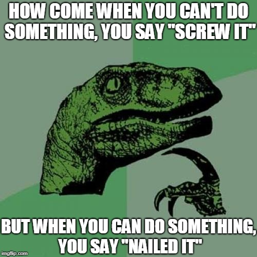 "Feel free to lecture me on how screws and nails are different | HOW COME WHEN YOU CAN'T DO SOMETHING, YOU SAY ""SCREW IT"" BUT WHEN YOU CAN DO SOMETHING, YOU SAY ""NAILED IT"" 