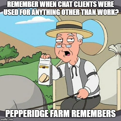 Pepperidge Farm Remembers Meme | REMEMBER WHEN CHAT CLIENTS WERE USED FOR ANYTHING OTHER THAN WORK? PEPPERIDGE FARM REMEMBERS | image tagged in memes,pepperidge farm remembers | made w/ Imgflip meme maker