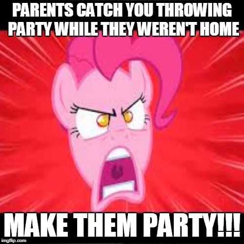 PARENTS CATCH YOU THROWING PARTY WHILE THEY WEREN'T HOME MAKE THEM PARTY!!! | image tagged in memes | made w/ Imgflip meme maker