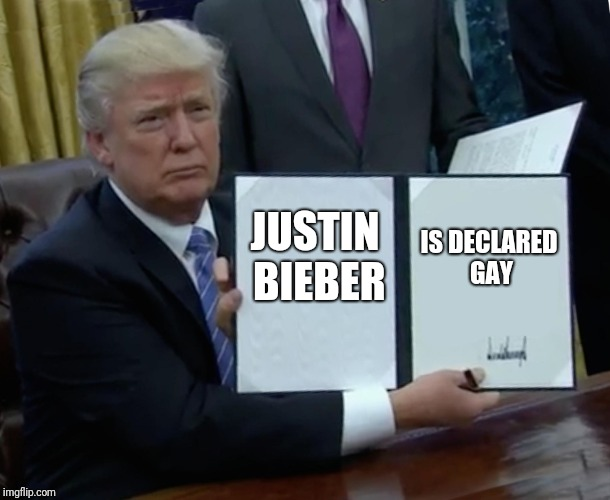 Trump Bill Signing Meme | JUSTIN BIEBER IS DECLARED GAY | image tagged in memes,trump bill signing | made w/ Imgflip meme maker