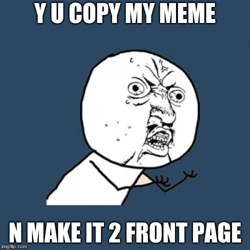 Y U No Meme | Y U COPY MY MEME N MAKE IT 2 FRONT PAGE | image tagged in memes,y u no | made w/ Imgflip meme maker