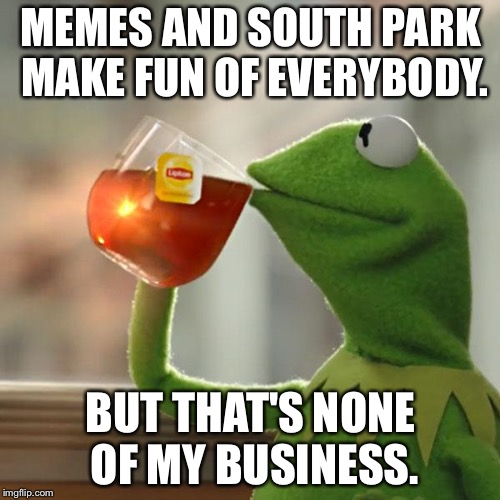 Memes and South Park make fun of everybody | MEMES AND SOUTH PARK MAKE FUN OF EVERYBODY. BUT THAT'S NONE OF MY BUSINESS. | image tagged in memes,but thats none of my business,kermit the frog,south park,everyone,joke | made w/ Imgflip meme maker