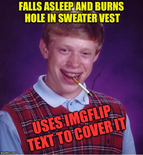 FALLS ASLEEP AND BURNS HOLE IN SWEATER VEST USES IMGFLIP TEXT TO COVER IT | made w/ Imgflip meme maker