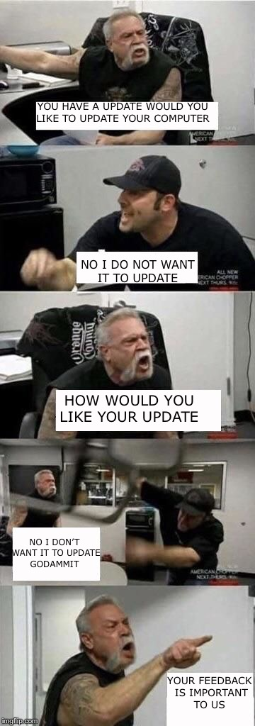 Windows 10 in a nutshell | YOU HAVE A UPDATE WOULD YOU LIKE TO UPDATE YOUR COMPUTER NO I DO NOT WANT IT TO UPDATE HOW WOULD YOU LIKE YOUR UPDATE NO I DON'T WANT IT TO  | image tagged in american chopper argument | made w/ Imgflip meme maker