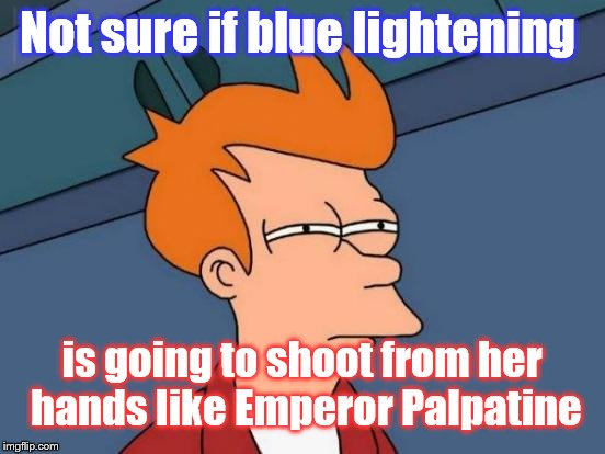 Futurama Fry Meme | Not sure if blue lightening is going to shoot from her hands like Emperor Palpatine | image tagged in memes,futurama fry | made w/ Imgflip meme maker