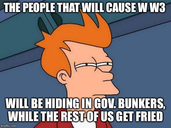 Futurama Fry Meme | THE PEOPLE THAT WILL CAUSE W W3 WILL BE HIDING IN GOV. BUNKERS, WHILE THE REST OF US GET FRIED | image tagged in memes,futurama fry | made w/ Imgflip meme maker