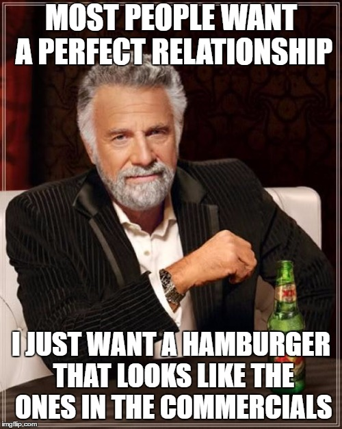 Not hamburger week (if thats a thing) But still I made it for fun | MOST PEOPLE WANT A PERFECT RELATIONSHIP I JUST WANT A HAMBURGER THAT LOOKS LIKE THE ONES IN THE COMMERCIALS | image tagged in memes,the most interesting man in the world | made w/ Imgflip meme maker
